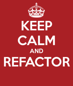 KEEP CALM AND REFACTOR (http://www.keepcalm-o-matic.co.uk/p/keep-calm-and-refactor-81/)